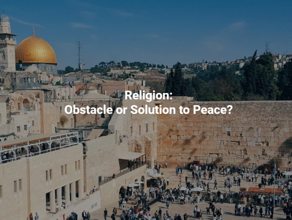 Religion:Obstacle or Solution to Peace?